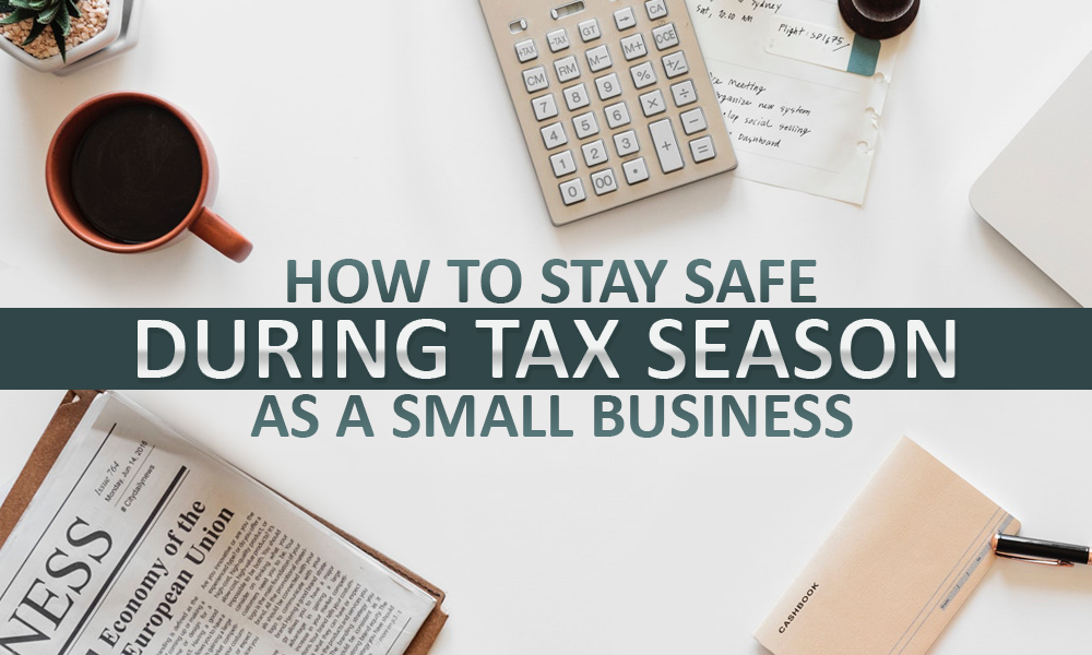 How To Stay Safe During Tax Season As A Small Business
